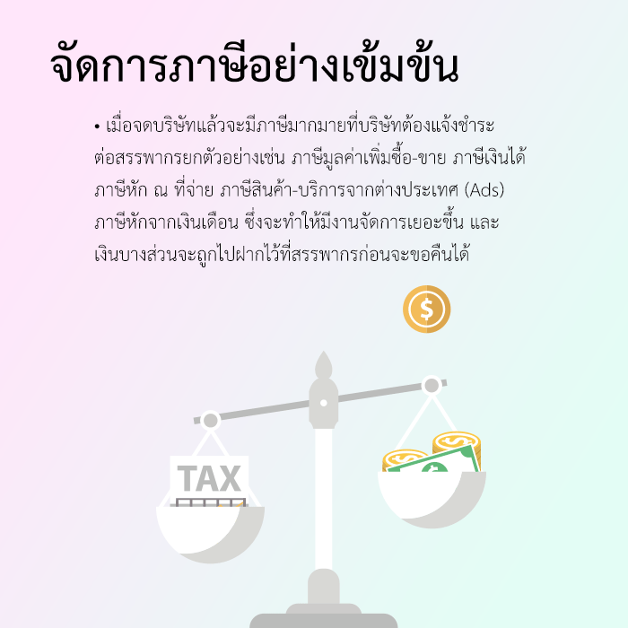 เมื่อจดบริษัทแล้วจะมีภาษีมากมายที่บริษัทต้องแจ้งชำระต่อสรรพากรยกตัวอย่างเช่น ภาษีมูลค่าเพิ่มซื้อ-ขาย ภาษีเงินได้ ภาษีหัก ณ ที่จ่าย ภาษีสินค้า-บริการจากต่างประเทศ (Ads) ภาษีหักจากเงินเดือน ซึ่งจะทำให้มีงานจัดการเยอะขึ้น และ เงินบางส่วนจะถูกไปฝากไว้ที่สรรพากรก่อนจะขอคืนได้